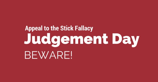 aPPEAL TO THE STICK FALLACY, judgement DAY